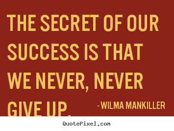 Make picture quotes about success - The secret of our success is that we never, never give up.