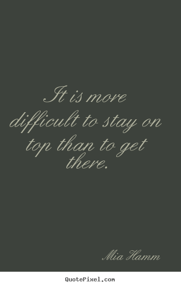 It is more difficult to stay on top than to get there. Mia Hamm great success quotes