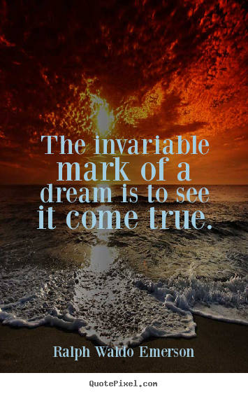 Success quote - The invariable mark of a dream is to see it come true.