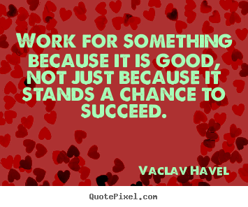 Design custom image quote about success - Work for something because it is good, not just because it stands a chance..