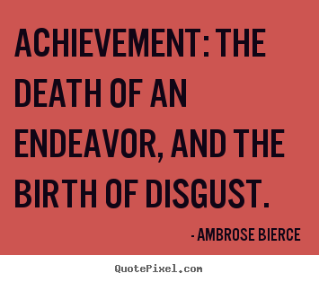 Make custom picture sayings about success - Achievement: the death of an endeavor, and the birth of disgust.