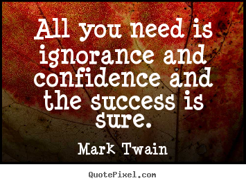Success quotes - All you need is ignorance and confidence and the success is sure.