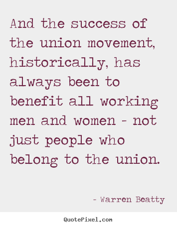 Warren Beatty picture quotes - And the success of the union movement, historically,.. - Success quote