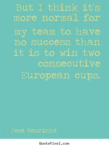 But i think it's more normal for my team to have no success.. Jose Mourinho  success quotes