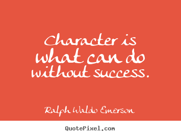 Design your own picture quotes about success - Character is what can do without success.