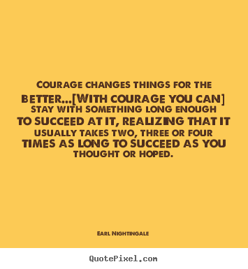 Create graphic picture quotes about success - Courage changes things for the better...[with courage you..