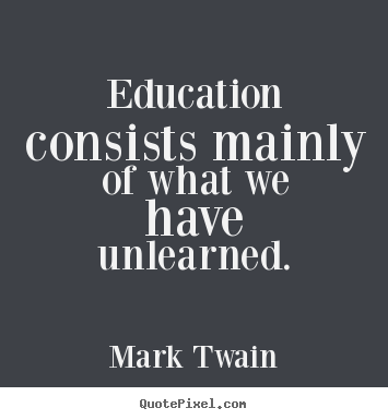 Education consists mainly of what we have unlearned. Mark Twain  success quote