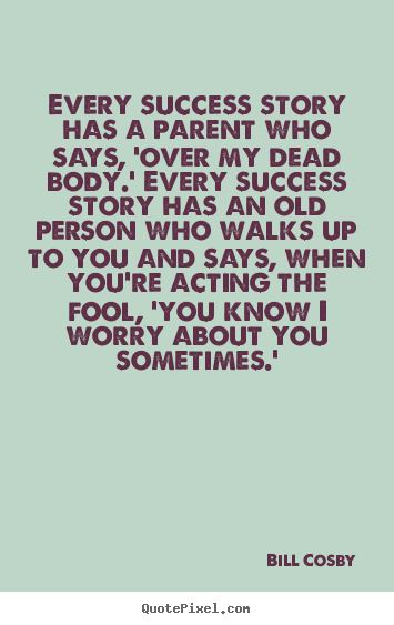Bill Cosby photo quote - Every success story has a parent who says, 'over my dead.. - Success quote