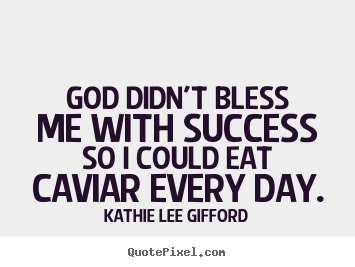 God didn't bless me with success so i could eat.. Kathie Lee Gifford famous success quote