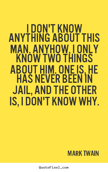 Mark Twain poster quotes - I don't know anything about this man. anyhow, i only know two.. - Success quote