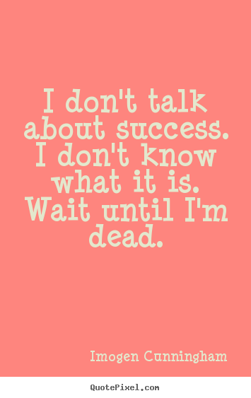 Success quote - I don't talk about success. i don't know what it is. wait until i'm..