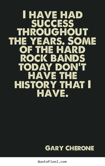 I have had success throughout the years. some of the hard rock bands.. Gary Cherone  success quotes
