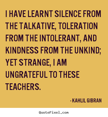 Create graphic picture quotes about success - I have learnt silence from the talkative, toleration from the intolerant,..