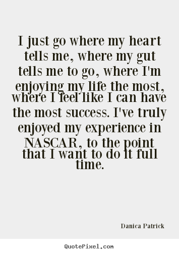 Danica Patrick picture quotes - I just go where my heart tells me, where my gut tells.. - Success quotes