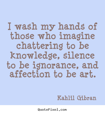 I wash my hands of those who imagine chattering to be knowledge, silence.. Kahlil Gibran famous success quote