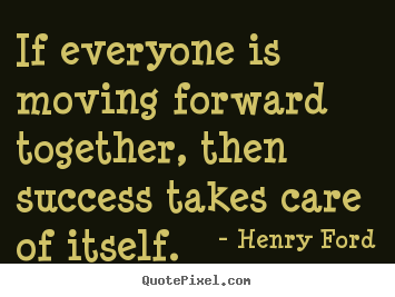 If everyone is moving forward together then success for Moving in together quotes