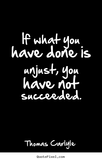 Thomas Carlyle picture quotes - If what you have done is unjust, you have not succeeded. - Success quote