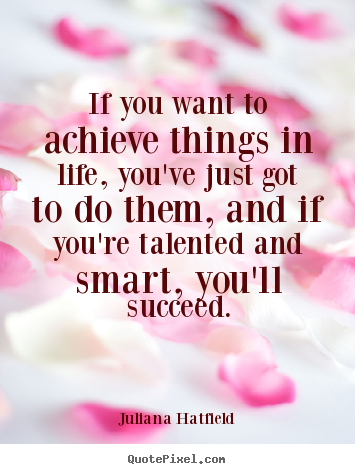Juliana Hatfield picture quotes - If you want to achieve things in life, you've just got.. - Success quote
