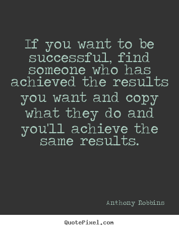 Anthony Robbins picture quotes - If you want to be successful, find someone who has.. - Success quotes