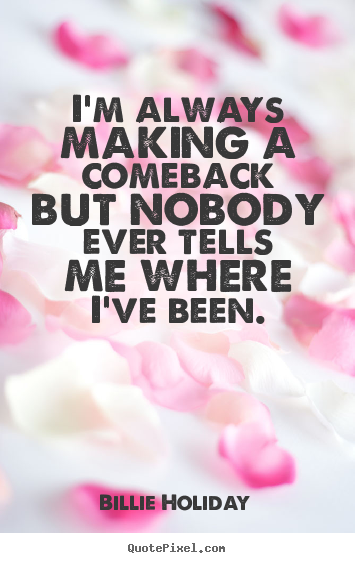 Success quotes - I'm always making a comeback but nobody ever..