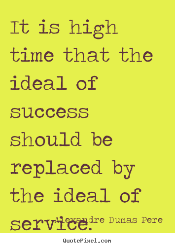 It is high time that the ideal of success should be replaced.. Alexandre Dumas Pere greatest success quotes