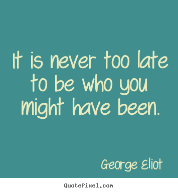 Success sayings - It is never too late to be who you might have been.