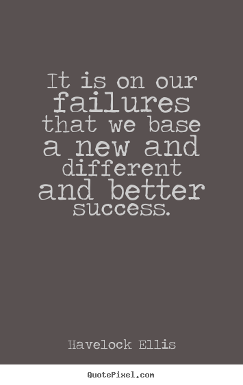 Design picture quotes about success - It is on our failures that we base a new and different and..