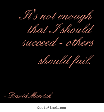 Quote about success - It's not enough that i should succeed - others should fail.