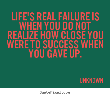 Unknown image quote - Life's real failure is when you do not realize how close you were.. - Success quote