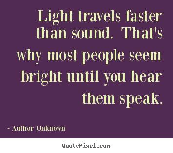 Author Unknown image quotes - Light travels faster than sound. that's why most people seem bright.. - Success quotes
