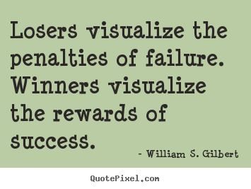 Losers visualize the penalties of failure. winners visualize the.. William S. Gilbert best success quote