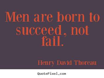 Success quote - Men are born to succeed, not fail.