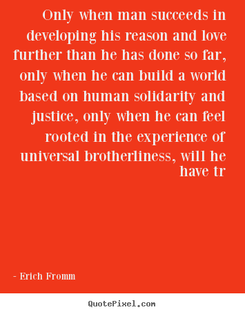 Erich Fromm picture quote - Only when man succeeds in developing his reason.. - Success quotes