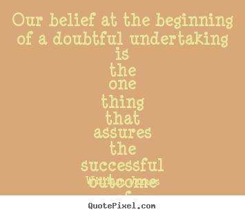 Our belief at the beginning of a doubtful undertaking is the one.. William James greatest success quotes