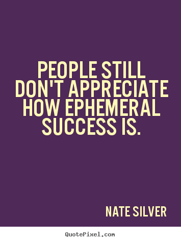 Quote about success - People still don't appreciate how ephemeral success is.