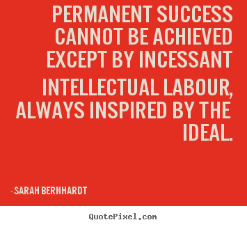 Quotes about success - Permanent success cannot be achieved except by incessant intellectual..