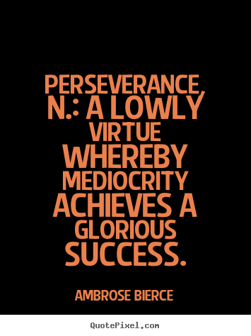 Ambrose Bierce picture quotes - Perseverance, n.: a lowly virtue whereby mediocrity achieves.. - Success quote