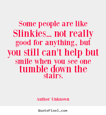 Some people are like slinkies... not really good for anything, but.. Author Unknown top success sayings