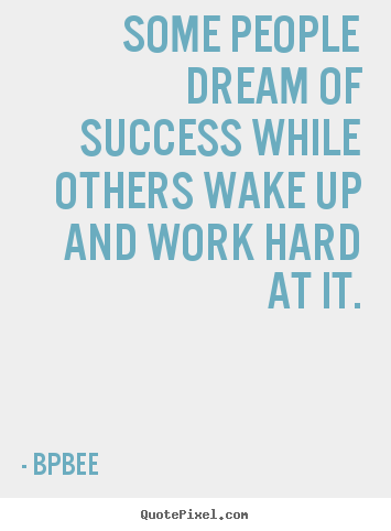 Some people dream of success while others wake up and work hard.. BPBEE top success quotes