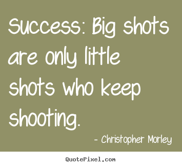Quotes about success - Success: big shots are only little shots who keep..