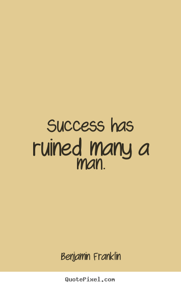 Success has ruined many a man. Benjamin Franklin  success quotes