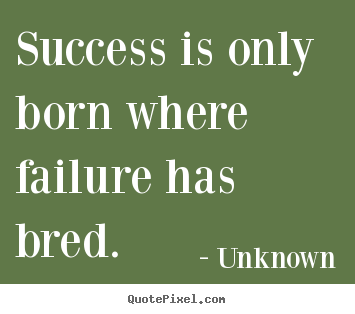 Create your own picture quotes about success - Success is only born where failure has bred.