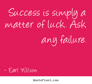 Create your own picture quotes about success - Success is simply a matter of luck. ask any failure.