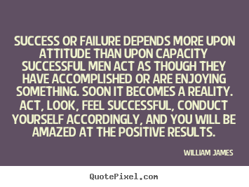 Success or failure depends more upon attitude than upon capacity.. William James popular success quotes