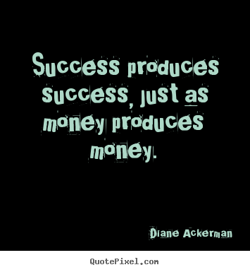 How to make picture quotes about success - Success produces success, just as money produces money.