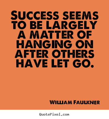 William Faulkner pictures sayings - Success seems to be largely a matter of hanging on after.. - Success quotes