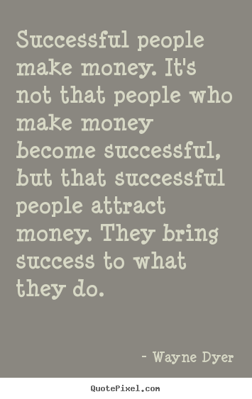Wayne Dyer picture quotes - Successful people make money. it's not that people.. - Success quote