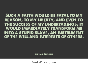 Mikhail Bakunin picture quote - Such a faith would be fatal to my reason, to.. - Success quotes