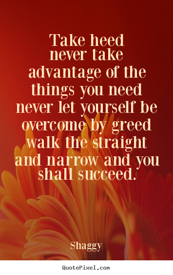 Success quotes - Take heednever take advantage of the things you neednever..