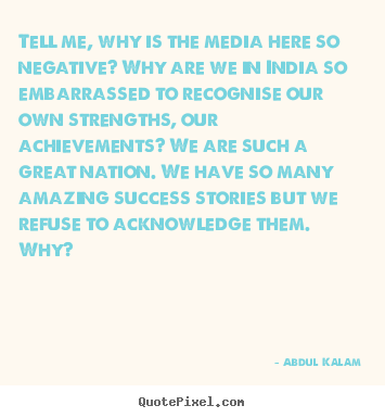 Quotes about success - Tell me, why is the media here so negative? why are we in india..